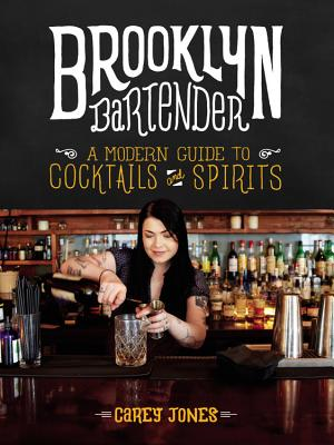 Brooklyn Bartender: A Modern Guide to Cocktails and Spirits - Jones, Carey