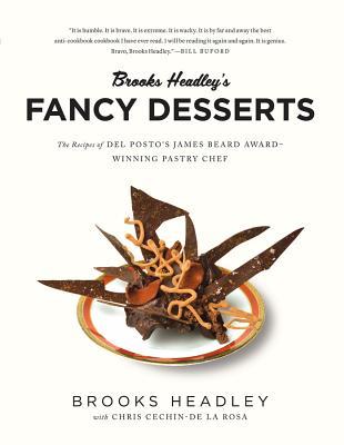 Brooks Headley's Fancy Desserts: The Recipes of del Posto's James Beard Award-Winning Pastry Chef - Headley, Brooks