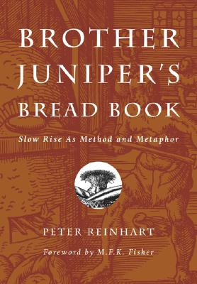 Brother Juniper's Bread Book: Slow Rise as Method and Metaphor - Reinhart, Peter, and Fisher, M F K (Foreword by)