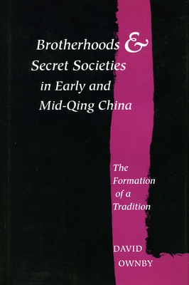 Brotherhoods and Secret Societies in Early and Mid-Qing China: The Formation of a Tradition - Ownby, David