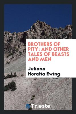 Brothers of Pity: And Other Tales of Beasts and Men - Ewing, Juliana Horatia