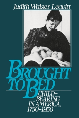 Brought to Bed: Childbearing in America 1750 to 1950 - Leavitt, Judith Walzer