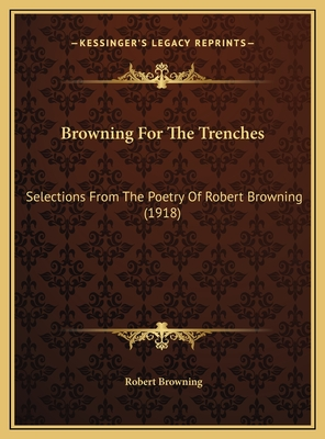 Browning for the Trenches: Selections from the Poetry of Robert Browning - Browning, Robert