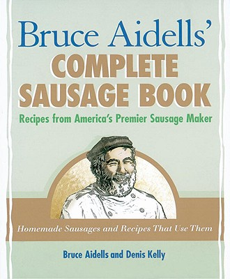 Bruce Aidells' Complete Sausage Book: Recipes from America's Premier Sausage Maker - Aidells, Bruce, and Kelly, Denis