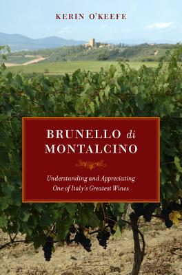 Brunello Di Montalcino: Understanding and Appreciating One of Italy's Greatest Wines - O'Keefe, Kerin