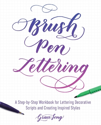 Brush Pen Lettering: A Step-By-Step Workbook for Learning Decorative Scripts and Creating Inspired Styles - Song, Grace