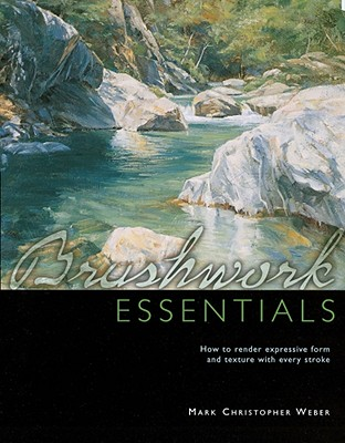 Brushwork Essentials: How to Render Expressive Form and Texture with Every Stroke - Weber, Mark Christopher