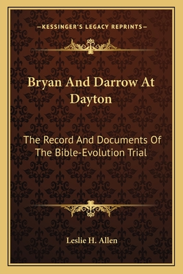 Bryan and Darrow at Dayton: The Record and Documents of the Bible-Evolution Trial - Allen, Leslie H (Editor)