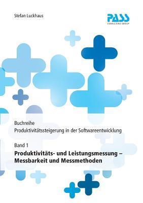 Buchreihe: Produktivit?tssteigerung in Der Softwareentwicklung, Teil 1: Produktivit?ts- Und Leistungsmessung - Messbarkeit Und Messmethoden - Luckhaus, Stefan