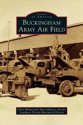 Buckingham Army Air Field - Wadsworth, Chris, and Johnson, Matt, and Southwest Florida Museum of History