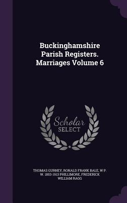 Buckinghamshire Parish Registers. Marriages Volume 6 - Gurney, Thomas, and Bale, Ronald Frank, and Phillimore, W P W 1853-1913