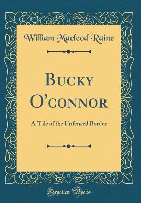 Bucky O'Connor: A Tale of the Unfenced Border (Classic Reprint) - Raine, William MacLeod