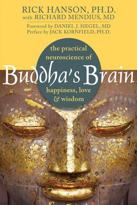 Buddha's Brain: The Practical Neuroscience of Happiness, Love & Wisdom - Hanson, Rick, Ph.D., and Mendius, Richard, MD, and Siegel, Daniel J, M.D. (Foreword by)
