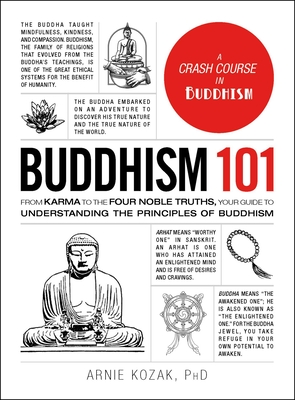 Buddhism 101: From Karma to the Four Noble Truths, Your Guide to Understanding the Principles of Buddhism - Kozak, Arnie, PhD