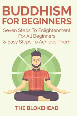 Buddhism for Beginners: Seven Steps to Enlightenment for All Beginners & Easy Steps to Achieve Them - Blokehead, The