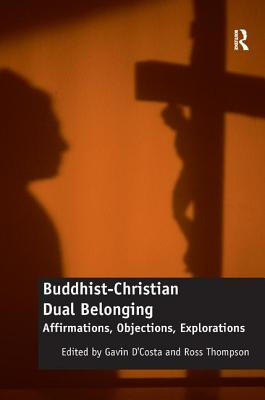 Buddhist-Christian Dual Belonging: Affirmations, Objections, Explorations - D'Costa, Gavin (Editor), and Thompson, Ross (Editor)