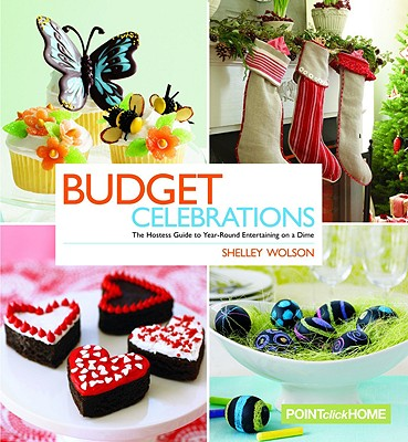 Budget Celebrations: The Hostess Guide to Year-Round Entertaining on a Dime - Wolson, Shelley