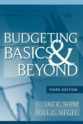 Budgeting Basics and Beyond - Shim, Jae K, and Siegel, Joel G, CPA, PhD