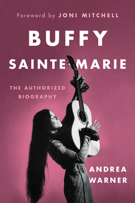 Buffy Sainte-Marie: The Authorized Biography - Warner, Andrea, and Mitchell, Joni (Foreword by)