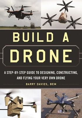 Build a Drone: A Step-By-Step Guide to Designing, Constructing, and Flying Your Very Own Drone - Davies, Barry