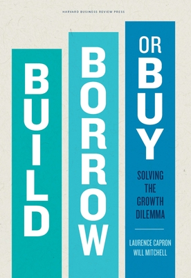 Build, Borrow, or Buy: Solving the Growth Dilemma - Capron, Laurence, and Mitchell, Will