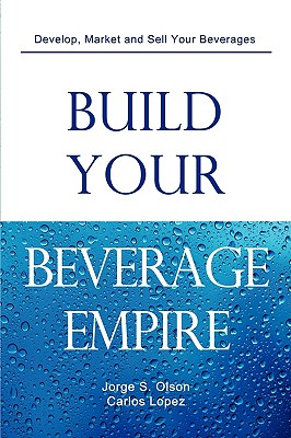 Build Your Beverage Empire - Olson, Jorge S, and Lopez, Carlos, and Olson, Gloria (Editor)