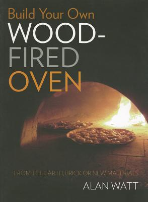 Build Your Own Wood-Fired Oven: From the earth, brick or new materials - Watt, Alan