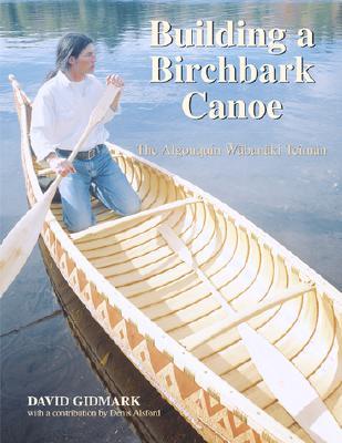 Building a Birchbark Canoe: The Algonquin Wabanaki Tciman - Gidmark, David
