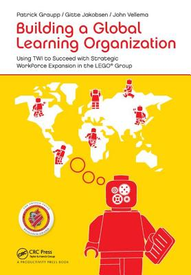 Building a Global Learning Organization: Using TWI to Succeed with Strategic Workforce Expansion in the LEGO Group - Graupp, Patrick