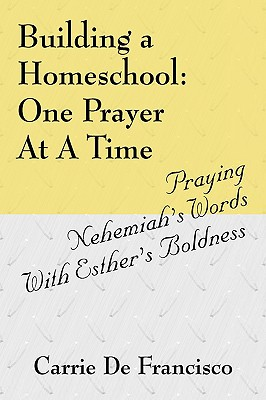 Building a Homeschool: One Prayer at a Time: Praying Nehemiah's Words with Esther's Boldness - de Francisco, Carrie