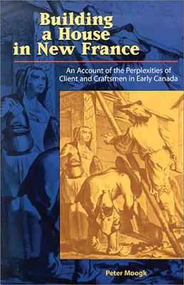 Building a House in New France: An Account of the Perplexities of Client and Craftsman in Early Canada - Moogk, Peter