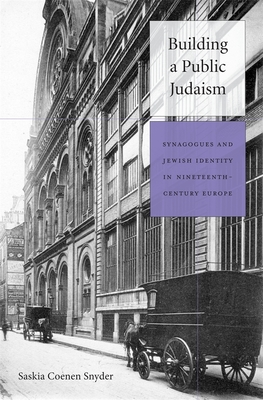 Building a Public Judaism: Synagogues and Jewish Identity in Nineteenth-Century Europe - Coenen Snyder, Saskia