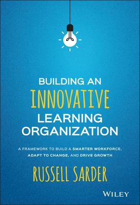 Building an Innovative Learning Organization: A Framework to Build a Smarter Workforce, Adapt to Change, and Drive Growth - Sarder, Russell