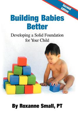 Building Babies Better: Developing a Solid Foundation for Your Child Second Edition - Small Pt, Roxanne