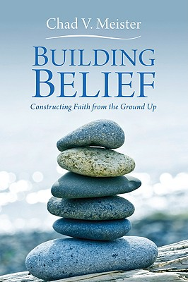 Building Belief: Constructing Faith from the Ground Up - Meister, Chad V