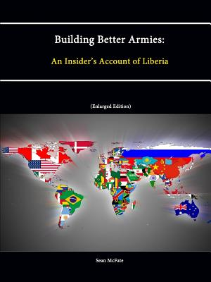 Building Better Armies: An Insider's Account of Liberia - McFate, Sean, and Institute, Strategic Studies, and College, U S Army War