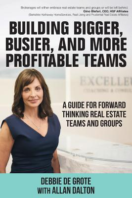 Building Bigger, Busier, and More Profitable Teams: A Guide for Forward Thinking Real Estate Teams and Groups - De Grote, Debbie, and Dalton, Allan
