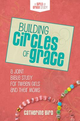 Building Circles of Grace: A Joint Bible Study for Tween Girls & Their Moms - Bird, Catherine