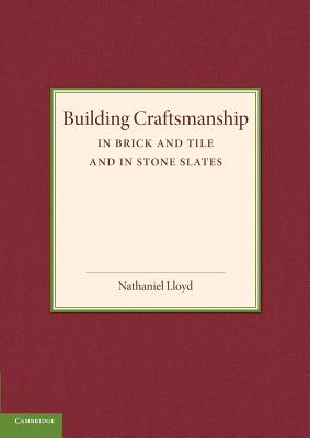 Building Craftsmanship: In Brick and Tile and in Stone Slates - Lloyd, Nathaniel