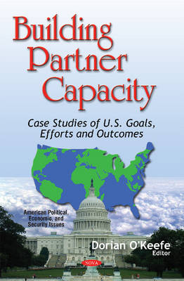 Building Partner Capacity: Case Studies of U.S. Goals, Efforts & Outcomes - O'Keefe, Dorian (Editor)