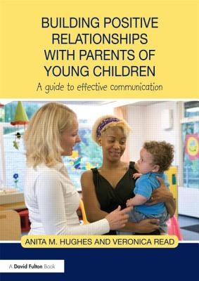 Building Positive Relationships with Parents of Young Children: A guide to effective communication - Hughes, Anita M., and Read, Veronica