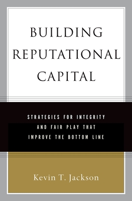 Building Reputational Capital: Strategies for Integrity and Fair Play That Improve the Bottom Line - Jackson, Kevin T