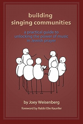 Building Singing Communities: A Practical Guide to Unlocking the Power of Music in Jewish Prayer - Weisenberg, Joey, and Kaunfer, Rabbi Elie (Foreword by)