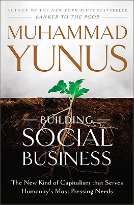 Building Social Business: The New Kind of Capitalism That Serves Humanity's Most Pressing Needs - Yunus, Muhammad, and Weber, Karl