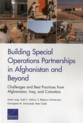 Building Special Operations Partnerships in Afghanistan and Beyond: Challenges and Best Practices from Afghanistan, Iraq, and Colombia - Long, Austin, and Helmus, Todd C, and Zimmerman, S Rebecca