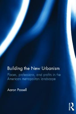 Building the New Urbanism: Places, Professions, and Profits in the American Metropolitan Landscape - Passell, Aaron