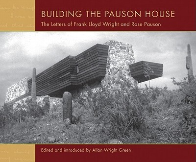 Building the Pauson House: The Letters of Frank Lloyd Wright and Rose Pauson - Green, Allan Wright (Editor)