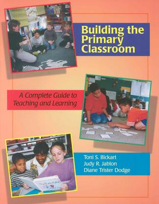 Building the Primary Classroom: A Complete Guide to Teaching and Learning - Bickart, Toni, and Dodge, Diane Trister, and Jablon, Judy