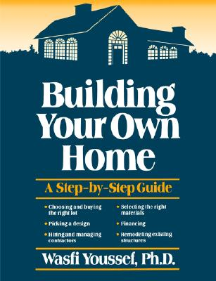 Building Your Own Home: A Step-By-Step Guide - Youssef, Wasfi
