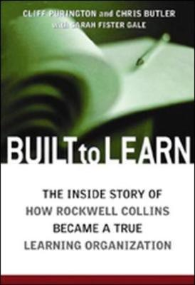Built to Learn: The Inside Story of How Rockwell Collins Became a True Learning Organization - Purington, Cliff, and Butler, Chris, and Butler, Chris